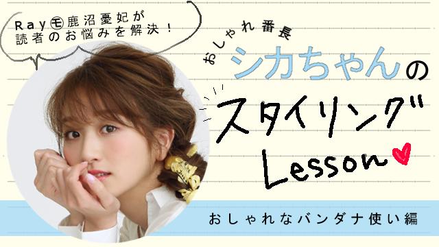 おしゃれ番長・シカちゃんのスタイリングLesson♥【おしゃれなバンダナ使い編】