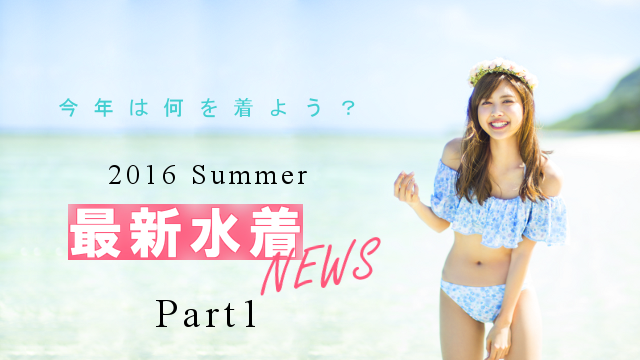 今年は何を着よう? 2016 Summer最新水着NEWS♥ Part①