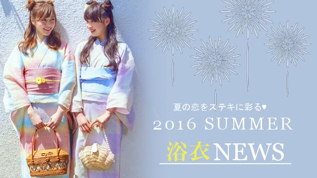 夏の恋をステキに彩る♥ 2016 SUMMER浴衣 NEWS!