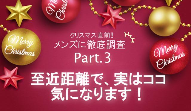 クリスマス直前!メンズへ徹底調査【Part3】 至近距離で、実はココ気になります!