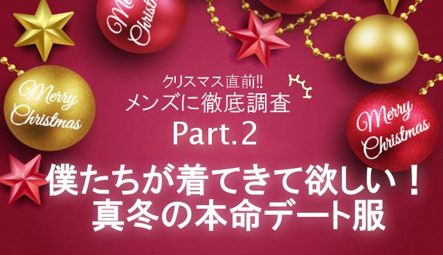 クリスマス直前!メンズへ徹底調査【Part2】 僕たちが着てきて欲しい!真冬の本命デート服