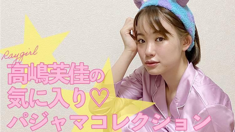 現役女子大生モデル♡Raygirl高嶋芙佳のパジャマコレクション