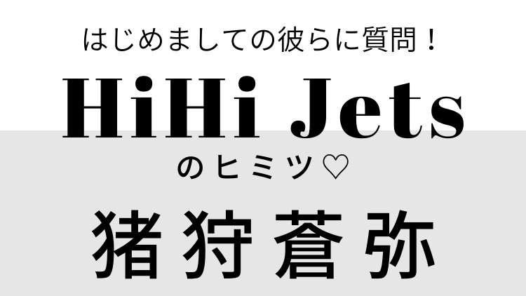 「とにかく溺愛してほしいです」【HiHi Jets】猪狩蒼弥に6つの質問♡