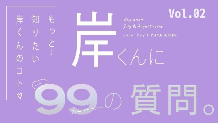 【キンプリ・岸優太に99の質問】Vol.2♡ 告白は自分から「好き」って言いたい派!