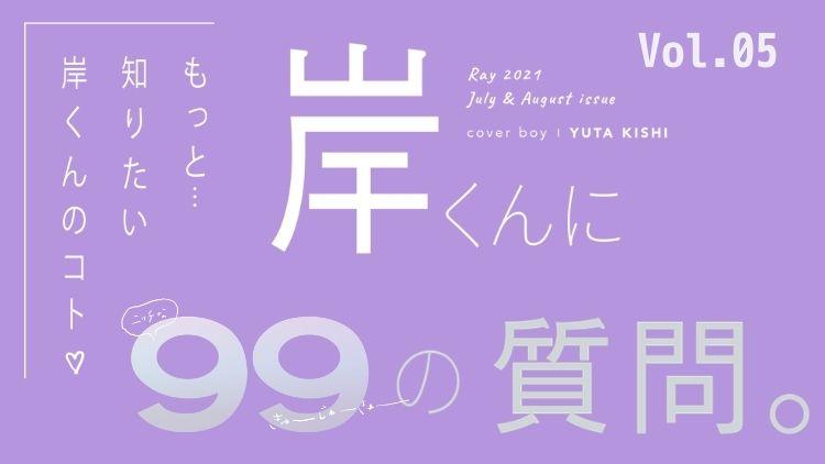 【キンプリ・岸優太に99の質問】Vol.5♡ アイドルになってよかったと思う瞬間