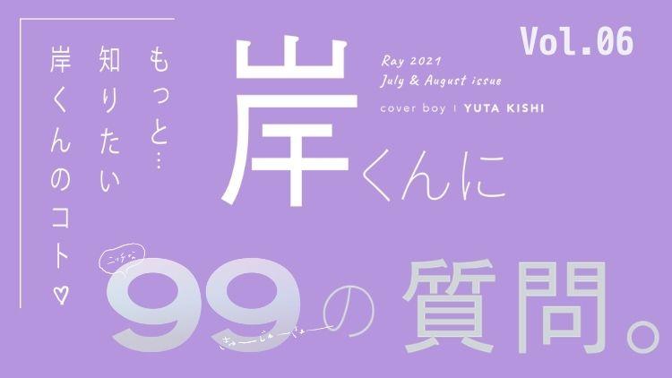 【キンプリ・岸優太に99の質問】Vol.6♡ 今チャレンジしてみたいこととは?