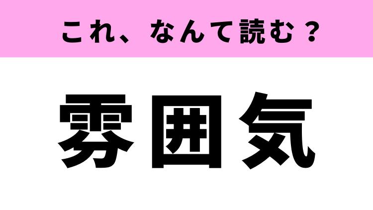 「雰囲気」は、ふいんきじゃない?間違って読みがちな常識漢字